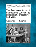 The Permanent Court of International Justice : its constitution, procedure and Work, Alexander P. Fachiri, 1240129246