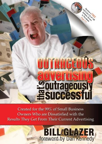 Outrageous Advertising That's Outrageously Successful: Created for the 99% of Small Business Owners Who are Dissatisfied