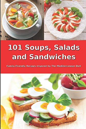 101 Soups, Salads and Sandwiches: Family-Friendly Recipes Inspired by The Mediterranean Diet: Superfood Cookbook for Busy People on a Budget (Mediterranean Diet for Beginners)