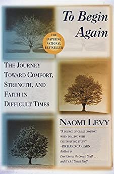 To Begin Again: The Journey Toward Comfort, Strength, and Faith in Difficult Times by [Levy, Naomi]