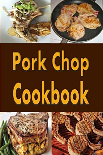 Pork Chop Cookbook: Pork Chops Recipes Grilled, Baked, Stuffed and Fried