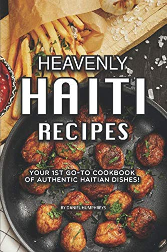 Heavenly Haiti Recipes: Your 1st Go-To Cookbook of Authentic Haitian - Food Haitian