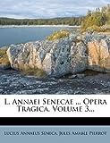 L. Annaei Senecae ... Opera Tragica, Volume 3..., Lucius Annaeus Seneca, 1271039982