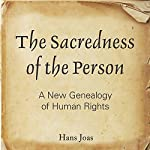 The Sacredness of the Person: A New Genealogy of Human Rights | Hans Joas