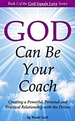 God Can Be Your Coach: Creating a Powerful, Personal and Practical Relationship with the Divine (God Equals Love Book 2) (English Edition)