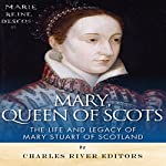 Mary, Queen of Scots: The History and Legacy of Mary Stuart of Scotland | Charles River Editors