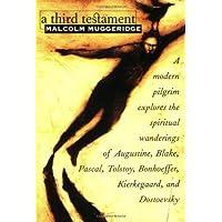 A Third Testament: A Modern Pilgrim Explores the Spiritual Wanderings of Augustine, Blake, Pascal, Tolstoy, Bonhoeffer…