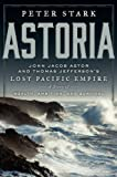 Astoria: John Jacob Astor and Thomas Jefferson's Lost Pacific Empire: A Story of Wealth, Ambition, and Survival