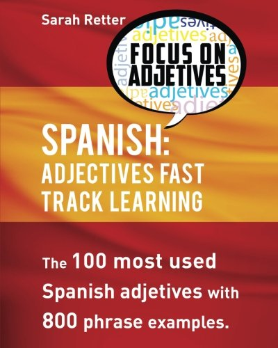 Spanish: Adjectives Fast Track Learning: The 100 most used Spanish adjectives with 800 phrase examples (Fast Track Learning)