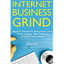 Internet Business Grind: Beginner's Formulas for Making Money Online. Market Arbitrage, Affiliate University & YouTube Product Reviews