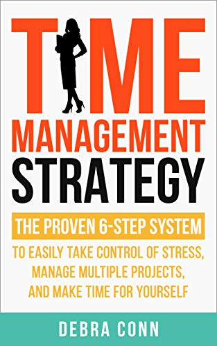Time Management Strategy: The Proven 6 Step System to Easily Manage Multiple Projects, Take Control of Stress, and Make Time for Yourself