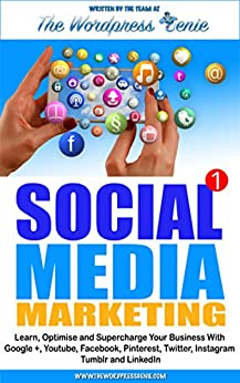 Social Media Marketing: Learn, optimise and supercharge your business with Google+, Youtube, Facebook, Pinterest, Twitter, Instagram, Tumblr and LinkedIn by [Genie, The Wordpress]