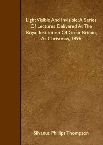 Read Online Light Visible And Invisible; A Series Of Lectures Delivered At The Royal Institution Of Great Britain, At Christmas, 1896 pdf epub