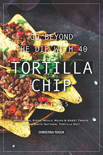 Go Beyond the Dip with 40 Tortilla Chip Recipes: Appetizers, Sides, Meals, Mains & Sweet Treats to Celebrate National Tortilla Day!