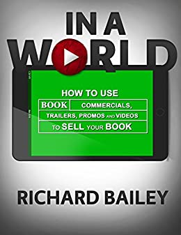 In A World: How to Use Book Commercials, Trailers, Promos, and Videos to Sell Your Book by [Bailey, Richard]