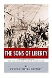 The Sons of Liberty: The Lives and Legacies of John Adams, Samuel Adams, Paul Revere and John Hancock