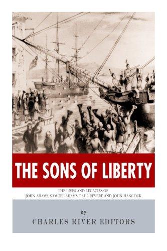 the-sons-of-liberty-the-lives-and-legacies-of-john-adams-samuel-adams-paul-revere-and-john-hancock