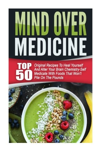 Mind Over Medicine: Top 50 Original Recipes To Heal Yourself And Alter Your Brain Chemistry-Self Medicate With Foods Tha