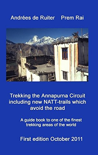 Trekking the Annapurna Circuit including new NATT-trails which avoid the road: A guide book to one of the finest trekking areas of Nepal and the world