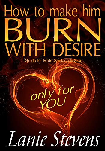 How To Make Him BURN With Desire ONLY for You: Sex, Love & Romance, Relationships: (Dating & Relationship Advice for Women) (FOR WOMEN ONLY Book 2)