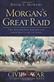Morgan's Great Raid:: The Remarkable Expedition from Kentucky to Ohio (Civil War Sesquicentennial) (Civil War Series)