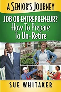 A Senior's Journey: Job or Entrepreneur? How to Prepare to Un-Retire (Volume 1) by CreateSpace Independent Publishing Platform