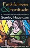 Faithfulness and Fortitude : Conversations with the Theological Ethics of Stanley Hauerwas, , 0567087387