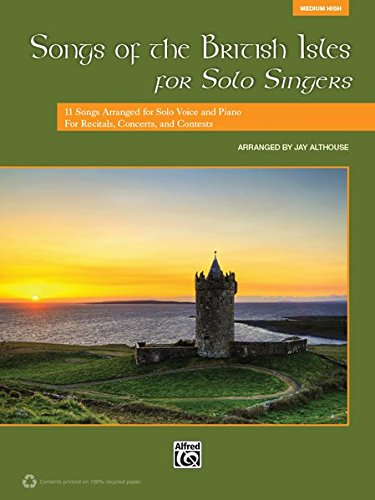 Songs of the British Isles for Solo Singers: 11 Songs Arranged for Solo Voice and Piano for Recitals, Concerts, and Contests (Medium High Voice)