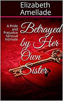 Betrayed by Her Own Sister: A Pride and Prejudice Sensual Intimate by [Amellade, Elizabeth]