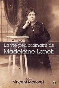 La vie peu ordinaire de Madeleine Lenoir  par Vincent Martorell
