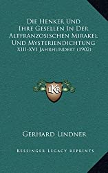 Die Henker Und Ihre Gesellen in Der Altfranzosischen Mirakel Und Mysteriendichtung: XIII-XVI Jahrhundert (1902)