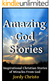 God Stories: Inspirational Christian Stories of Miracles From God (Amazing God Stories, Christian Miracles of Jesus Book 1)