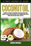 Coconut Oil: Ultimate Coconut Oil Guide! Coconut Oil Recipes For Organic Skin Care And Natural Beauty, Clean Eating For Weight Loss, Shinning Hair, Better Brain Function And Overall Health!