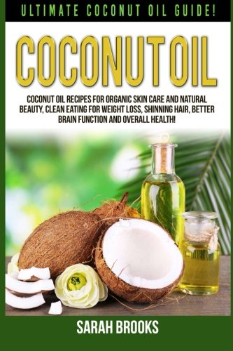 Download Coconut Oil: Ultimate Coconut Oil Guide! Coconut Oil Recipes For Organic Skin Care And Natural Beauty, Clean Eating For Weight Loss, Shinning Hair, Better Brain Function And Overall Health! pdf
