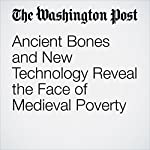 Ancient Bones and New Technology Reveal the Face of Medieval Poverty | Peter Holley