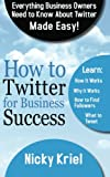 How To Twitter For Business Success: Everything Business Owners Need To Know About Twitter Made Easy!