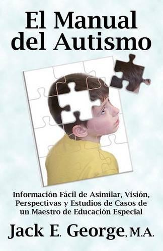 El Manual del Autismo: Informacion Facil de Asimilar, Vision, Perspectivas y Estudios de Casos de Un Maestro de Educacion Especial (the Autis (Spanish Edition)
