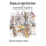 Steel in the Cotton: Book I of Separately Together, a Trilogy of the American Civil War Era, Volume 1 | Charles Heaton Allen