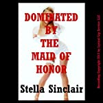 Dominated by the Maid of Honor: A Reluctant First Lesbian Sex Experience (Dominated Brides) | Stella Sinclair