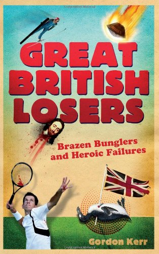 Great British Losers: A Compendium of National Embarrassments from the Great Auk to Eddie the Eagle