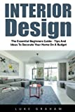 Interior Design: The Essential Beginners Guide - Tips And Ideas To Decorate Your Home On A Budget (Booklet)