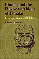Himiko and Japan's Elusive Chiefdom of Yamatai: Archaeology, History, and Mythology