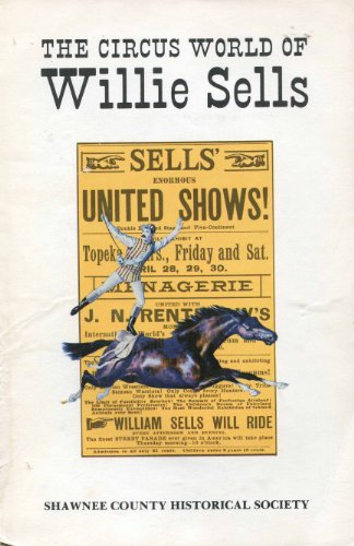 The circus world of Willie Sells: With accounts of circus performances in Topeka, 1858-1908 (Bulletin / Shawnee County Historical - Topeka Mall