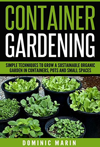 Container Gardening: Simple Techniques To Grow A Sustainable Organic Garden  In Containers, Pots And