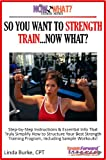 So You Want To Strength Train...Now What? Step-by-Step Instructions & Essential Info That Truly Simplify How to Strength Train, Including Sample Workouts! (The Now What? Fitness Series Book 3)