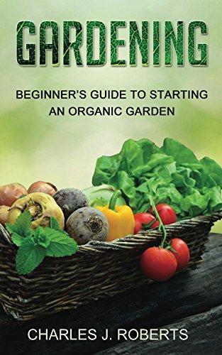 Gardening: Beginner's Guide to Starting an Organic Garden by [Roberts, Charles]