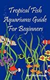 Tropical Fish Aquariums Guide for Beginners, Karl McCullough, 1926917189