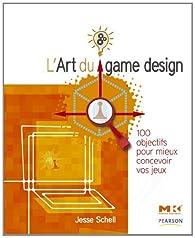 L'art du game design : 100 objectifs pour mieux concevoir vos jeux par Jesse Schell