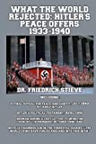 What the World Rejected: Hitler's Peace Offers 1933-1940: Including: A Final Appeal for Peace and Sanity, Adolf Hitler; Hitler's Political Testament; ... World Jews Have Forced England into this War""