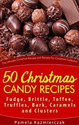 50 Christmas Candy Recipes - Fudge, Brittle, Toffee, Truffles, Bark, Caramels and Clusters (The Ultimate Christmas Recipes and Recipes For Christmas Collection Book 4)